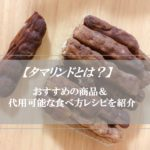 【タマリンドとは】味やおすすめの食べ方★代用可能なレシピも紹介