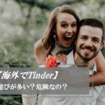 【海外でTinder】マッチングアプリのティンダーの出会いは危険?やりもくが多い?