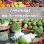 【チリモヤとは】アテモヤとの違いは?~通販の値段・食べ方・味~